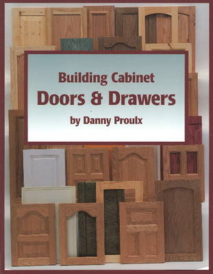 Building Cabinet Doors and Drawers by Danny Proulx