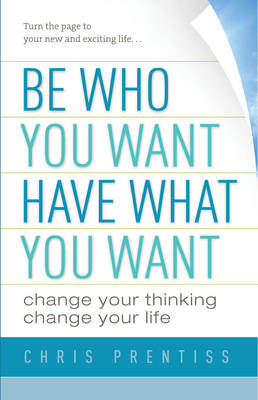 Be Who You Want, Have What You Want by Chris Prentiss