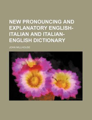 New Pronouncing and Explanatory English-Italian and Italian-English Dictionary by John Millhouse