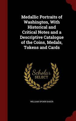 Medallic Portraits of Washington, with Historical and Critical Notes and a Descriptive Catalogue of the Coins, Medals, Tokens and Cards by William Spohn Baker