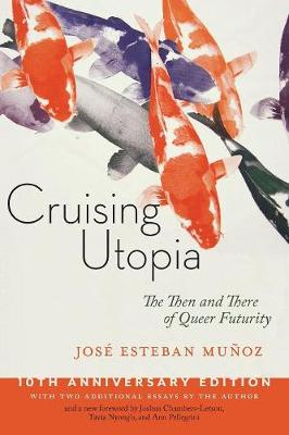 Cruising Utopia, 10th Anniversary Edition: The Then and There of Queer Futurity by Jose Esteban Munoz