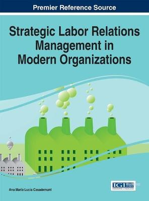 Strategic Labor Relations Management in Modern Organizations by Ana Maria Lucia Casademunt