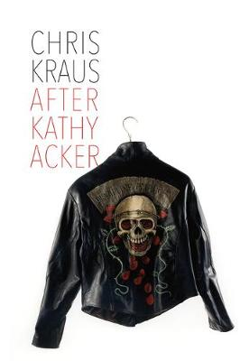 After Kathy Acker - A Literary Biography by Chris Kraus