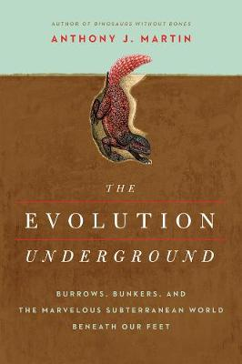 The Evolution Underground - Burrows, Bunkers, and the Marvelous Subterranean World Beneath our Feet by Anthony J. Martin