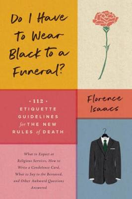 Do I Have to Wear Black to a Funeral?: 112 Etiquette Guidelines for the New Rules of Death by Florence Isaacs