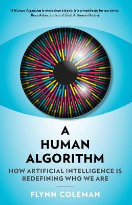 A Human Algorithm: How Artificial Intelligence is Redefining Who We Are by Flynn Coleman