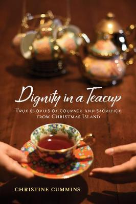 Dignity in a Teacup: True Stories of Courage and Sacrifice from Christmas Island book