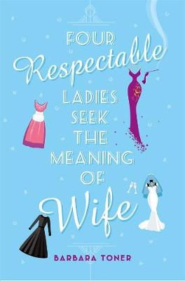 Four Respectable Ladies Seek the Meaning of Wife by Barbara Toner
