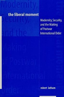 The Liberal Moment: Modernity, Security, and the Making of Postwar International Order book