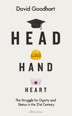 Head Hand Heart: The Struggle for Dignity and Status in the 21st Century by David Goodhart