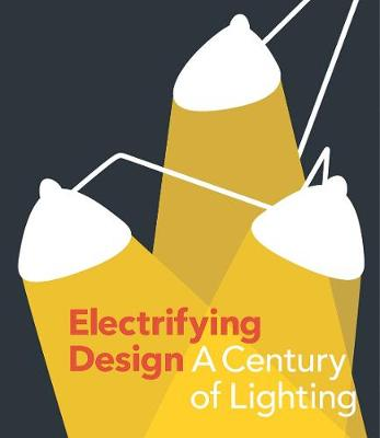 Electrifying Design: A Century of Lighting by Sarah Schleuning