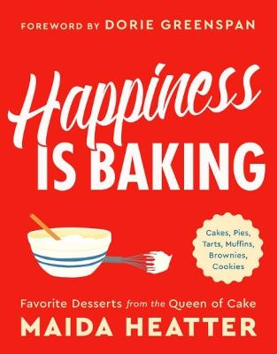 Happiness Is Baking: Cakes, Pies, Tarts, Muffins, Brownies, Cookies: Favorite Desserts from the Queen of Cake by Maida Heatter