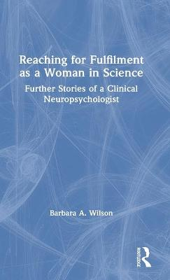 Reaching for Fulfilment as a Woman in Science: Further Stories of a Clinical Neuropsychologist by Barbara A. Wilson