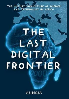 The Last Digital Frontier: The History and Future of Science and Technology in Africa book