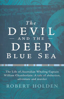 The Devil and the Deep Blue Sea: The Life of Australian Whaling Captain, William Chamberlain: a Tale of Abduction, Adventure and Murder by Robert Holden