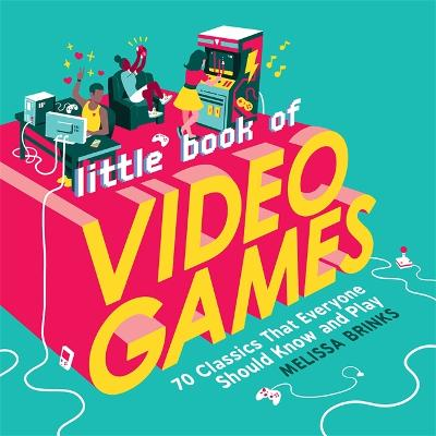 Little Book of Video Games: 70 Classics That Everyone Should Know and Play by Melissa Brinks