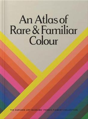 An Atlas of Rare & Familiar Colour: The Harvard Art Museums' Forbes Pigment Collection by Victoria Finlay
