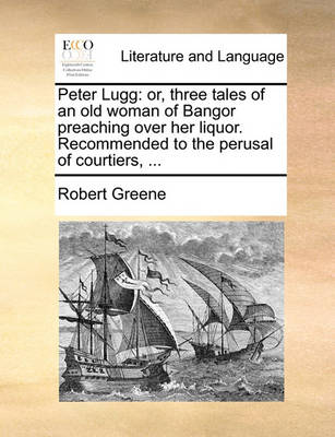 Peter Lugg: Or, Three Tales of an Old Woman of Bangor Preaching Over Her Liquor. Recommended to the Perusal of Courtiers, ... by Robert Greene