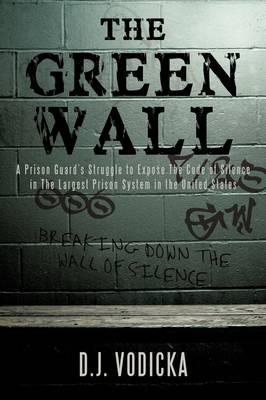 The Green Wall: The Story of a Brave Prison Guard's Fight Against Corruption Inside the United States' Largest Prison System by D J Vodicka
