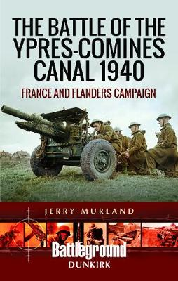 The Battle of the Ypres-Comines Canal 1940: France and Flanders Campaign by Jerry Murland