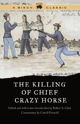 The Killing of Chief Crazy Horse, Bison Classic Edition by Robert A. Clark