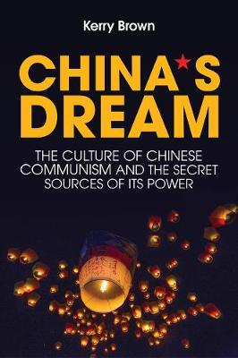 China's Dream, The Culture of Chinese Communism and the Secret Sources of its Power by Kerry Brown