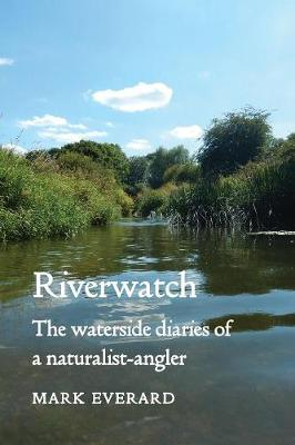 Riverwatch: The Waterside Diaries of a Naturalist-Angler by Mark Everard