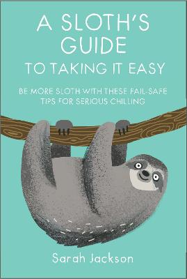 A Sloth's Guide to Taking It Easy by Sarah Jackson