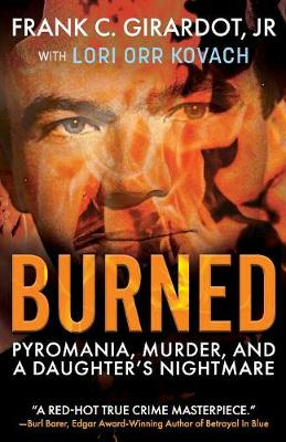 Burned: Pyromania, Murder, and A Daughter's Nightmare by Frank C Girardot, Jr