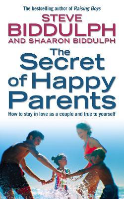 The Secret of Happy Parents by Steve Biddulph