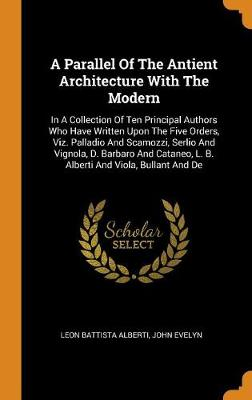 A Parallel of the Antient Architecture with the Modern: In a Collection of Ten Principal Authors Who Have Written Upon the Five Orders, Viz. Palladio and Scamozzi, Serlio and Vignola, D. Barbaro and Cataneo, L. B. Alberti and Viola, Bullant and de by Leon Battista Alberti