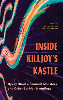 Inside Killjoy's Kastle: Dykey Ghosts, Feminist Monsters, and Other Lesbian Hauntings by Allyson Mitchell