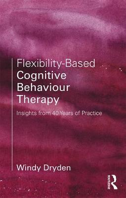 Flexibility-Based Cognitive Behaviour Therapy by Windy Dryden