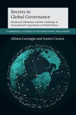 Secrets in Global Governance: Disclosure Dilemmas and the Challenge of International Cooperation by Allison Carnegie