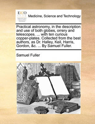 Practical Astronomy, in the Description and Use of Both Globes, Orrery and Telescopes. ... with Ten Curious Copper-Plates. Collected from the Best Authors, as Dr. Halley, Keil, Harris, Gordon, &c. ... by Samuel Fuller by Samuel Fuller