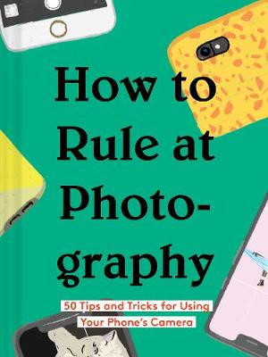 How to Rule at Photography by Chronicle Books