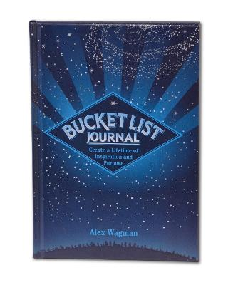 Bucket List Journal: Create a Lifetime of Inspiration and Purpose by Alex Wagman