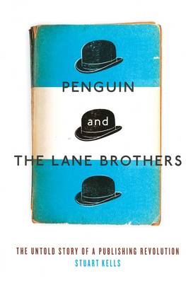 Penguin And The Lane Brothers: The Untold Story Of A Publishing Revolution by Stuart Kells