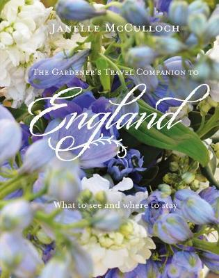 The Gardener's Travel Companion to England: What to see and where to stay by Janelle McCulloch