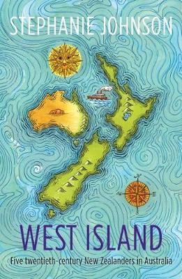 West Island: Five twentieth-century New Zealanders in Australia: 2019 by Stephanie Johnson