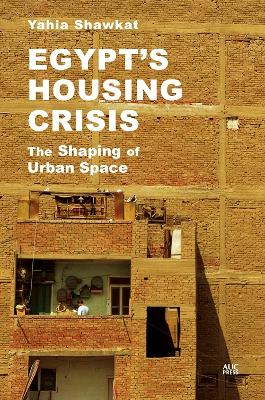 Egypt's Housing Crisis: The Shaping of Urban Space by Yahia Shawkat