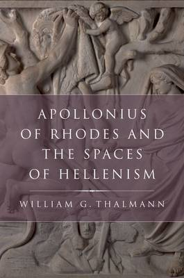 Apollonius of Rhodes and the Spaces of Hellenism by William G. Thalmann