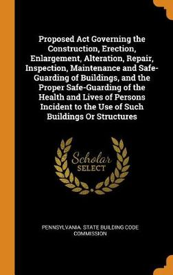 Proposed ACT Governing the Construction, Erection, Enlargement, Alteration, Repair, Inspection, Maintenance and Safe-Guarding of Buildings, and the Proper Safe-Guarding of the Health and Lives of Persons Incident to the Use of Such Buildings or Structures by Pennsylvania State Building Code Commis