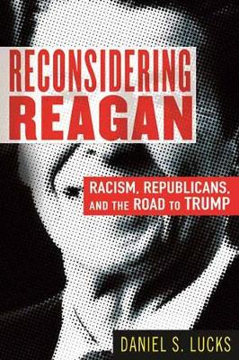 Reconsidering Reagan: Racism, Republicans, and the Road to Trump by Daniel Lucks