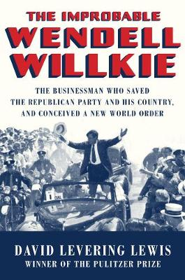 The Improbable Wendell Willkie by David Levering Lewis