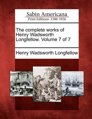 The Complete Works of Henry Wadsworth Longfellow. Volume 7 of 7 by Henry Wadsworth Longfellow