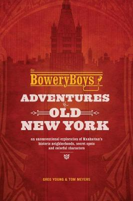 Bowery Boys: Adventures in Old New York by Greg Young