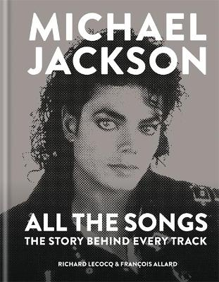 Michael Jackson: All the Songs: The Story Behind Every Track by Francois Allard