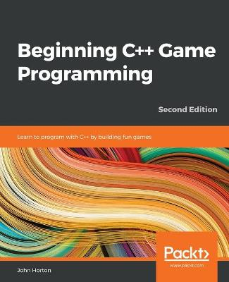 Beginning C++ Game Programming: Learn to program with C++ by building fun games, 2nd Edition by John Horton