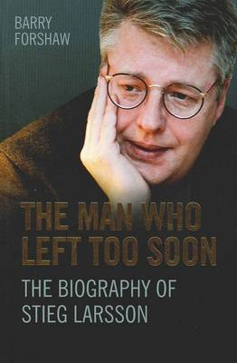 The Man Who Left Too Soon: The Biography of Stieg Larsson by Barry Forshaw